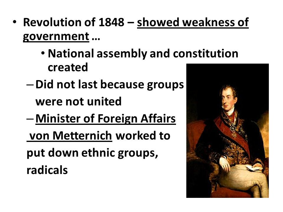 Revolution of 1848 – showed weakness of government … National assembly and constitution created – Did not last because groups were not united – Minister of Foreign Affairs von Metternich worked to put down ethnic groups, radicals