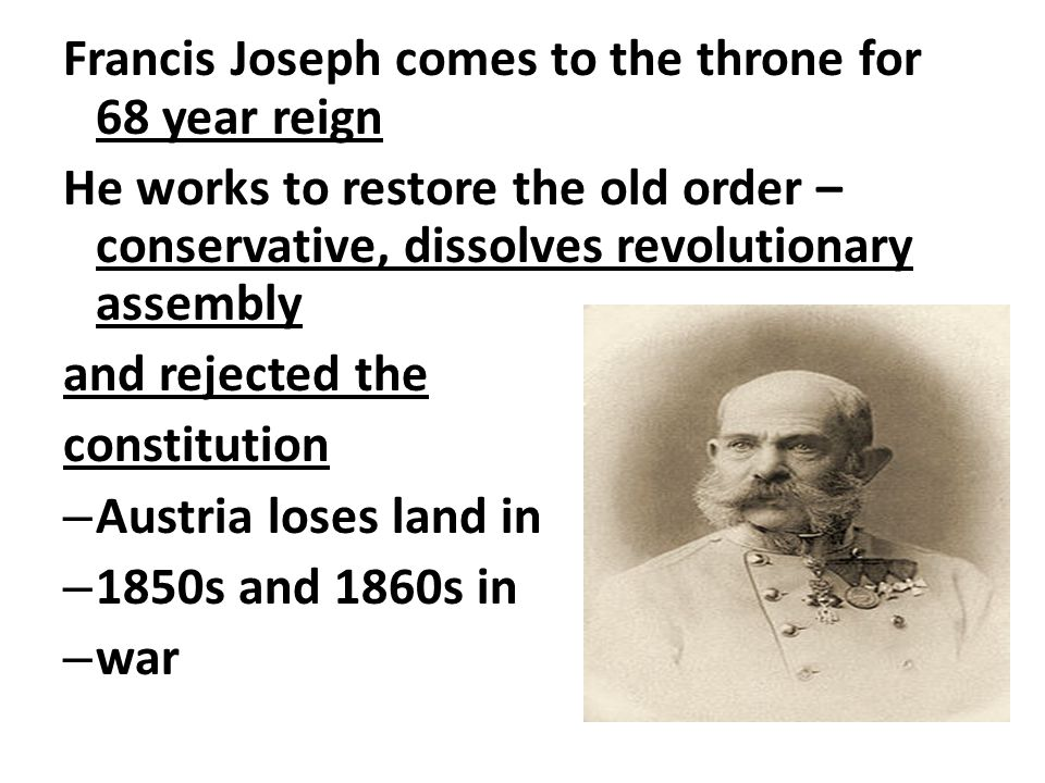 Francis Joseph comes to the throne for 68 year reign He works to restore the old order – conservative, dissolves revolutionary assembly and rejected t