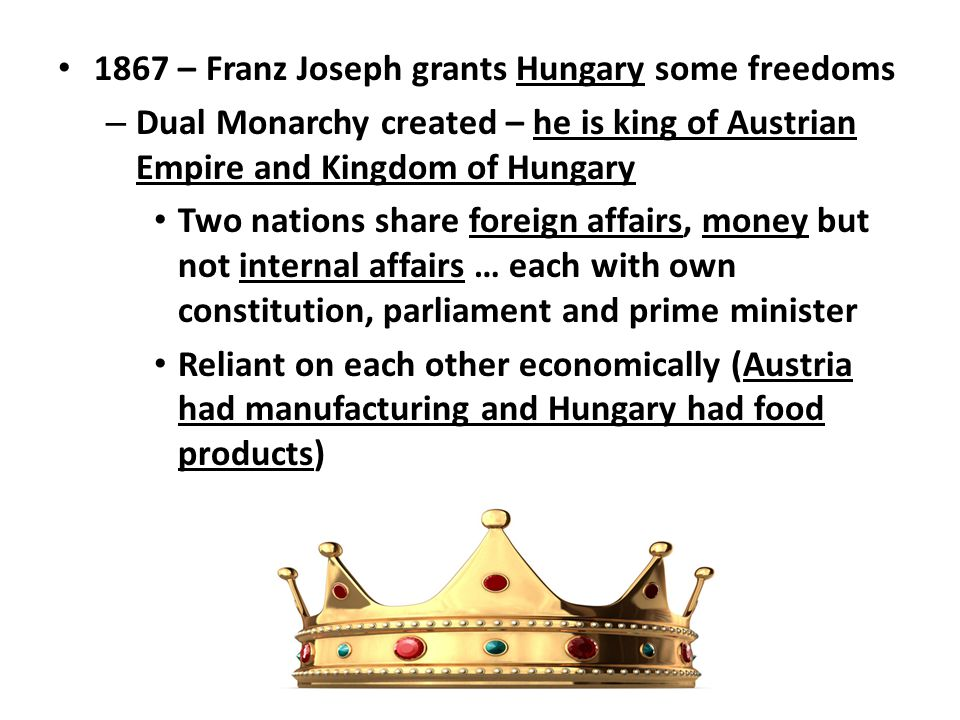 1867 – Franz Joseph grants Hungary some freedoms – Dual Monarchy created – he is king of Austrian Empire and Kingdom of Hungary Two nations share fore