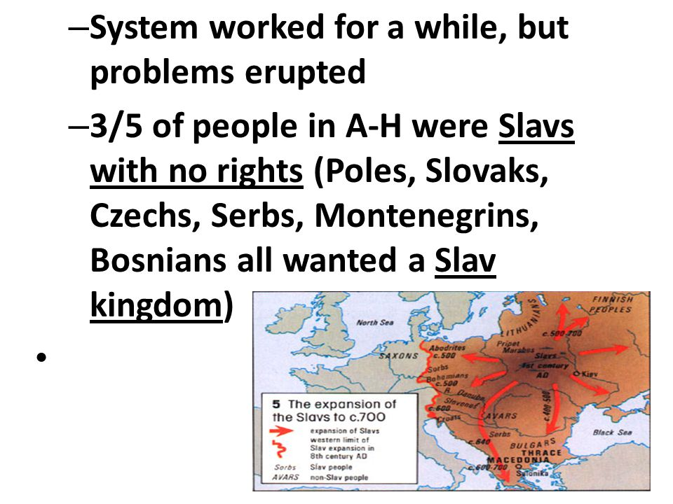 – System worked for a while, but problems erupted – 3/5 of people in A-H were Slavs with no rights (Poles, Slovaks, Czechs, Serbs, Montenegrins, Bosnians all wanted a Slav kingdom)