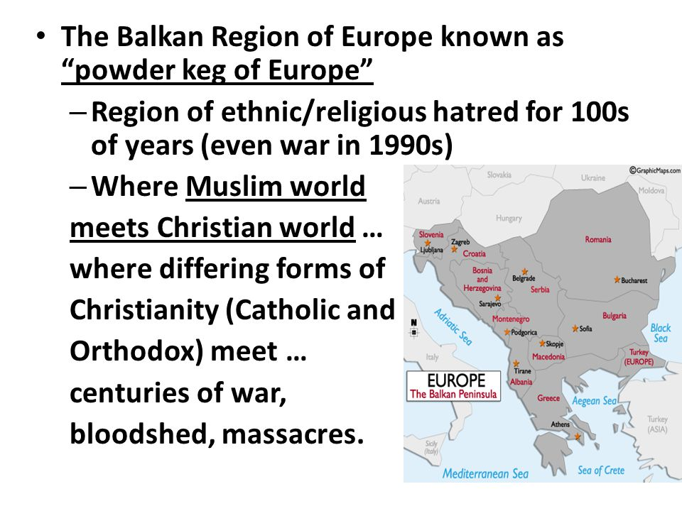 The Balkan Region of Europe known as powder keg of Europe – Region of ethnic/religious hatred for 100s of years (even war in 1990s) – Where Muslim world meets Christian world … where differing forms of Christianity (Catholic and Orthodox) meet … centuries of war, bloodshed, massacres.