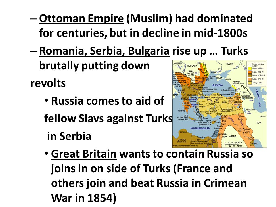 – Ottoman Empire (Muslim) had dominated for centuries, but in decline in mid-1800s – Romania, Serbia, Bulgaria rise up … Turks brutally putting down revolts Russia comes to aid of fellow Slavs against Turks in Serbia Great Britain wants to contain Russia so joins in on side of Turks (France and others join and beat Russia in Crimean War in 1854)