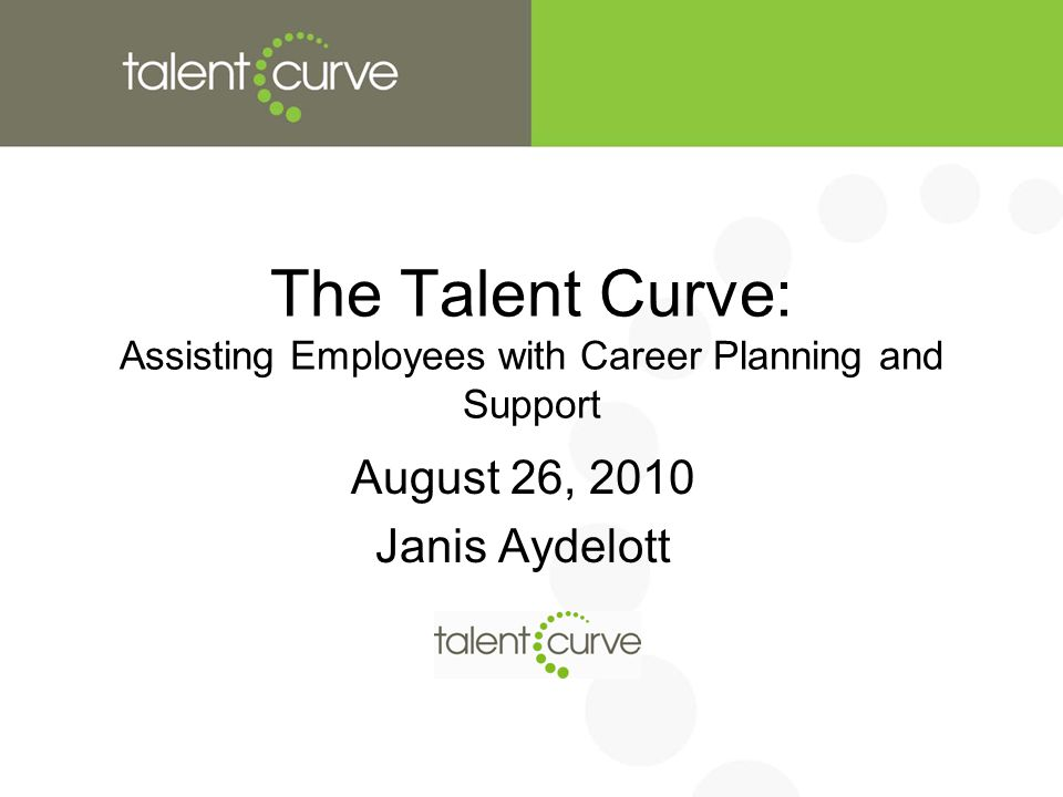 The Talent Curve: Assisting Employees with Career Planning and Support August 26, 2010 Janis Aydelott