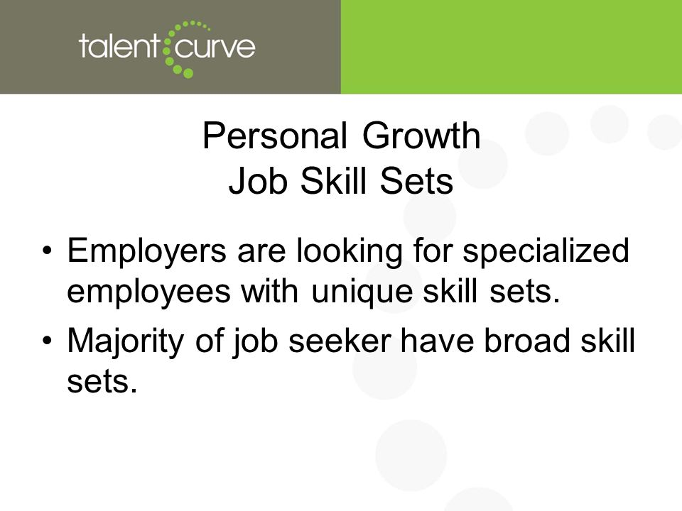 Personal Growth Job Skill Sets Employers are looking for specialized employees with unique skill sets.