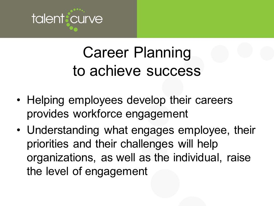 Career Planning to achieve success Helping employees develop their careers provides workforce engagement Understanding what engages employee, their priorities and their challenges will help organizations, as well as the individual, raise the level of engagement
