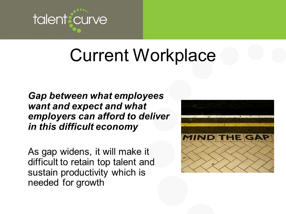 Current Workplace Gap between what employees want and expect and what employers can afford to deliver in this difficult economy As gap widens, it will make it difficult to retain top talent and sustain productivity which is needed for growth