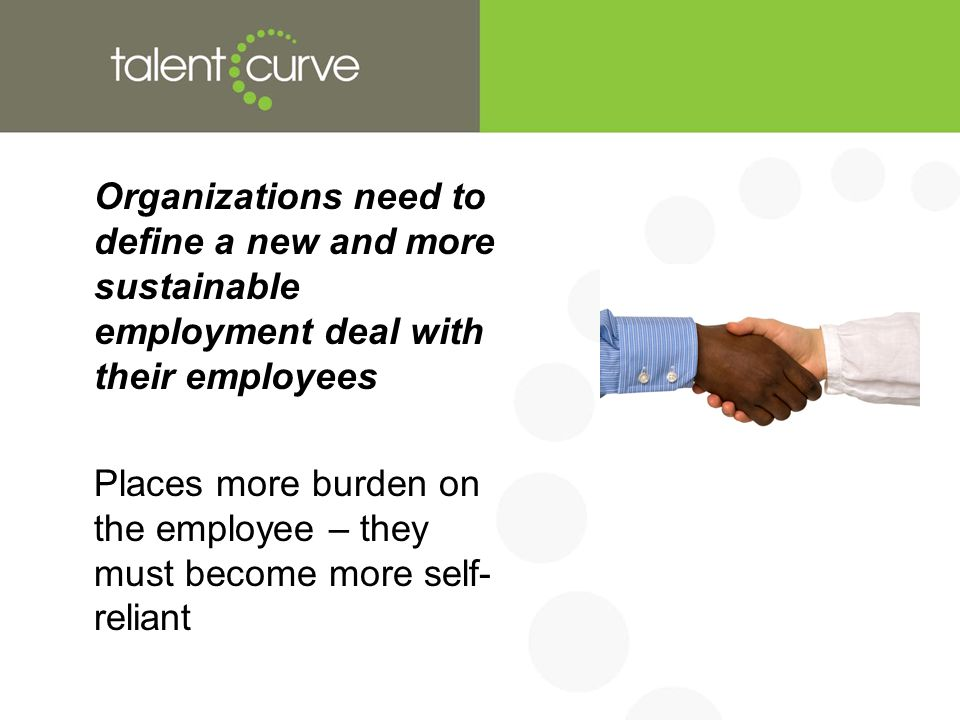 Organizations need to define a new and more sustainable employment deal with their employees Places more burden on the employee – they must become more self- reliant