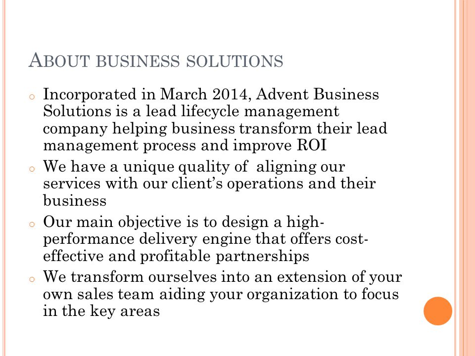 A BOUT BUSINESS SOLUTIONS o Incorporated in March 2014, Advent Business Solutions is a lead lifecycle management company helping business transform their lead management process and improve ROI o We have a unique quality of aligning our services with our client's operations and their business o Our main objective is to design a high- performance delivery engine that offers cost- effective and profitable partnerships o We transform ourselves into an extension of your own sales team aiding your organization to focus in the key areas