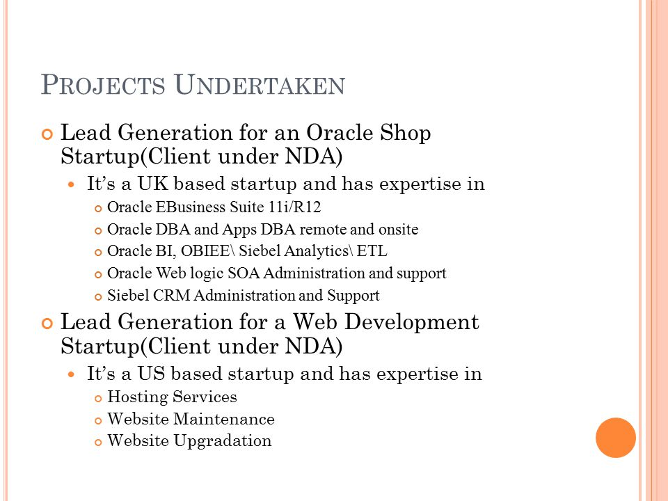 P ROJECTS U NDERTAKEN Lead Generation for an Oracle Shop Startup(Client under NDA) It's a UK based startup and has expertise in Oracle EBusiness Suite 11i/R12 Oracle DBA and Apps DBA remote and onsite Oracle BI, OBIEE\ Siebel Analytics\ ETL Oracle Web logic SOA Administration and support Siebel CRM Administration and Support Lead Generation for a Web Development Startup(Client under NDA) It's a US based startup and has expertise in Hosting Services Website Maintenance Website Upgradation