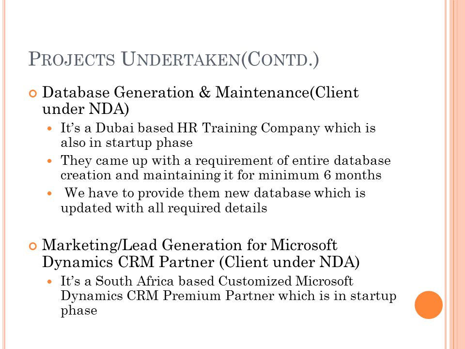 P ROJECTS U NDERTAKEN (C ONTD.) Database Generation & Maintenance(Client under NDA) It's a Dubai based HR Training Company which is also in startup phase They came up with a requirement of entire database creation and maintaining it for minimum 6 months We have to provide them new database which is updated with all required details Marketing/Lead Generation for Microsoft Dynamics CRM Partner (Client under NDA) It's a South Africa based Customized Microsoft Dynamics CRM Premium Partner which is in startup phase