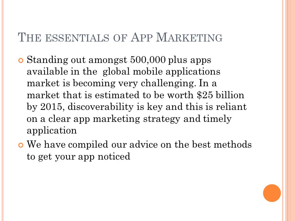 T HE ESSENTIALS OF A PP M ARKETING Standing out amongst 500,000 plus apps available in the global mobile applications market is becoming very challenging.
