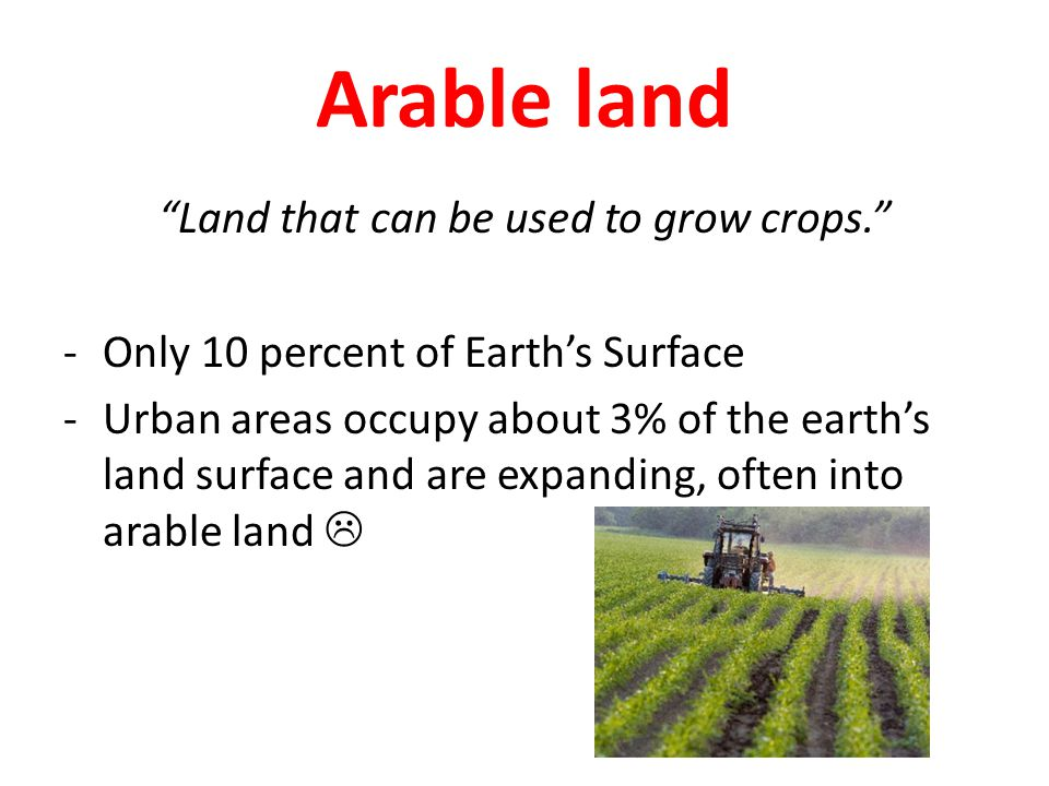 Arable land Land that can be used to grow crops. -Only 10 percent of Earth's Surface -Urban areas occupy about 3% of the earth's land surface and are expanding, often into arable land 