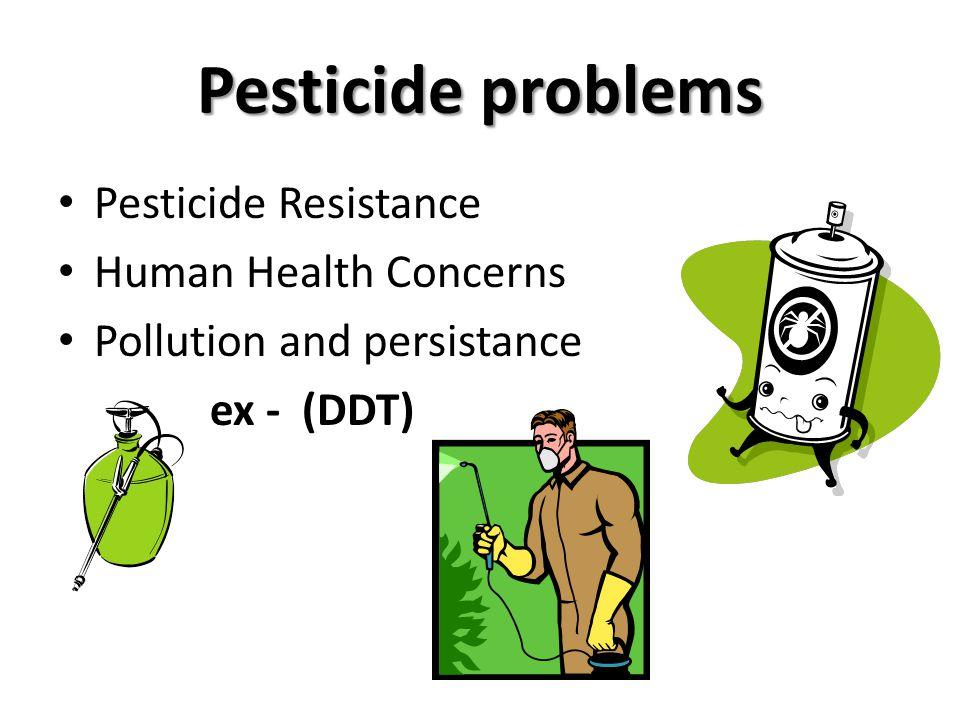 Pesticide problems Pesticide Resistance Human Health Concerns Pollution and persistance ex - (DDT)