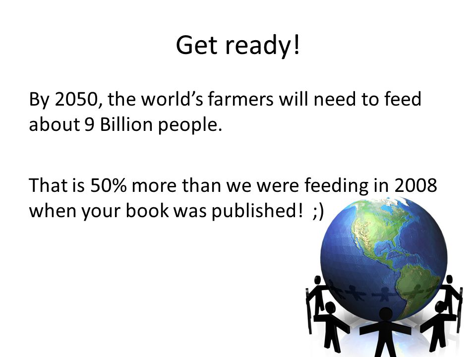 Get ready.By 2050, the world's farmers will need to feed about 9 Billion people.