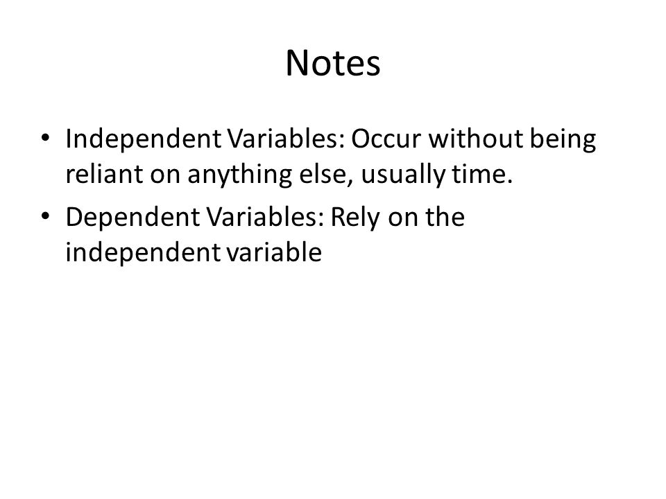 Notes Independent Variables: Occur without being reliant on anything else, usually time. Dependent Variables: Rely on the independent variable