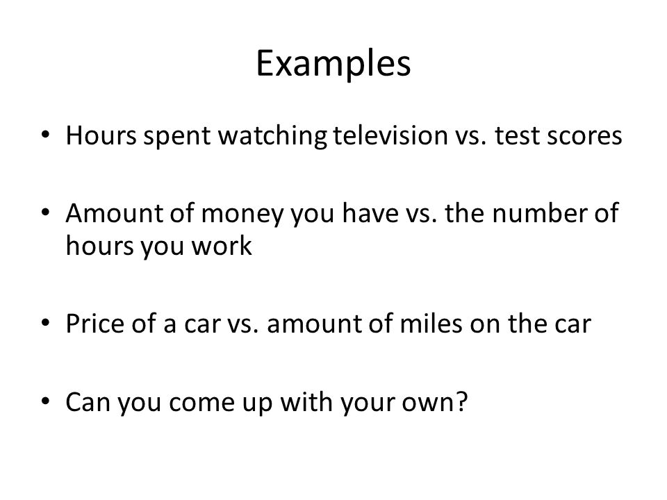 Examples Hours spent watching television vs. test scores Amount of money you have vs. the number of hours you work Price of a car vs. amount of miles