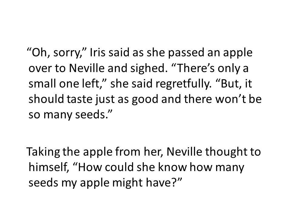 Oh, sorry, Iris said as she passed an apple over to Neville and sighed.