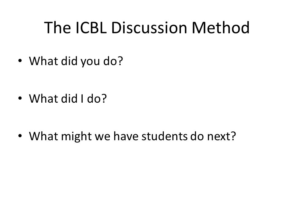 The ICBL Discussion Method What did you do? What did I do? What might we have students do next?