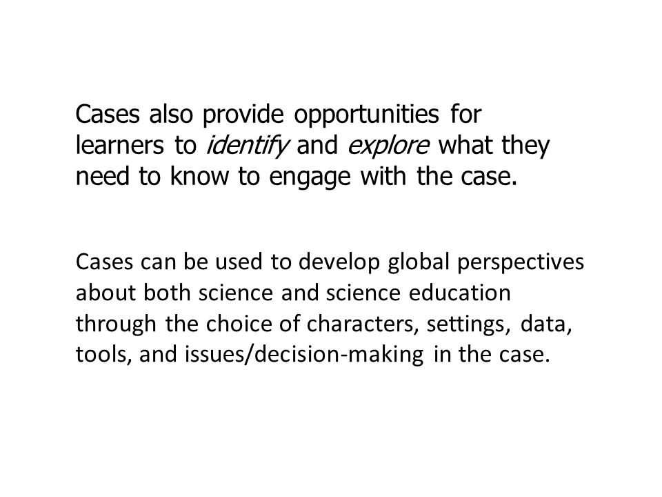 Cases also provide opportunities for learners to identify and explore what they need to know to engage with the case.