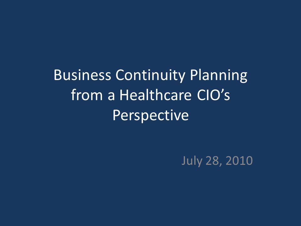 Business Continuity Planning from a Healthcare CIO's Perspective July 28, 2010