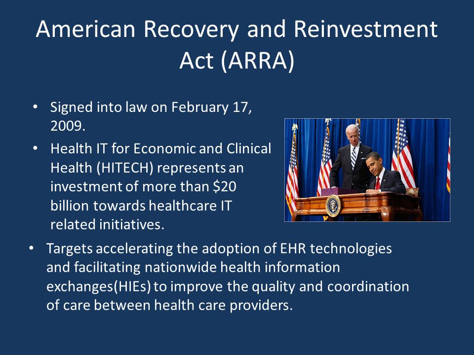 American Recovery and Reinvestment Act (ARRA) Signed into law on February 17, 2009. Health IT for Economic and Clinical Health (HITECH) represents an