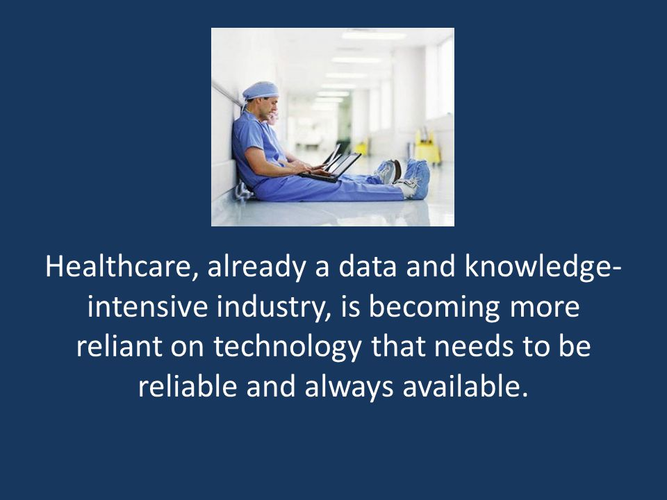Healthcare, already a data and knowledge- intensive industry, is becoming more reliant on technology that needs to be reliable and always available.