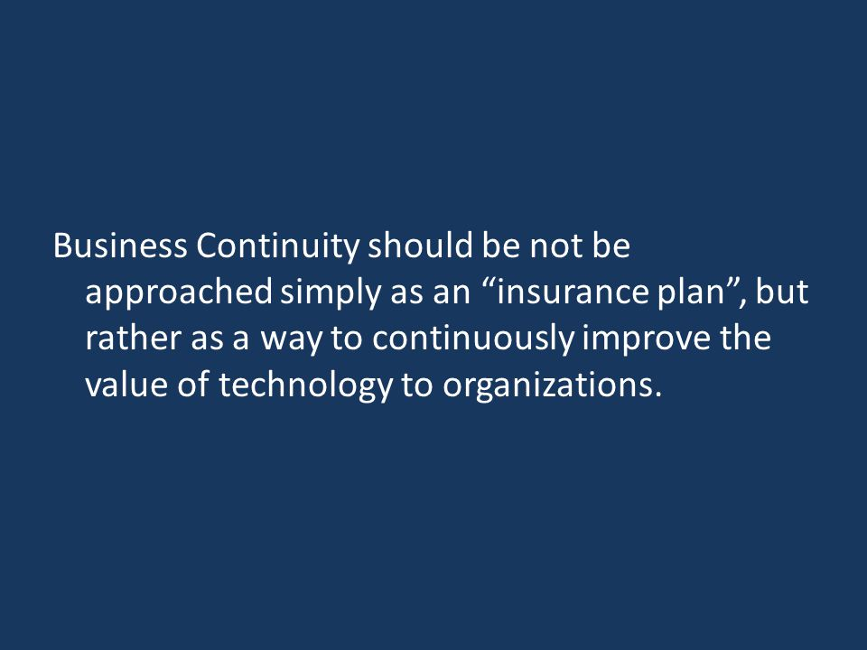 Business Continuity should be not be approached simply as an insurance plan , but rather as a way to continuously improve the value of technology to organizations.