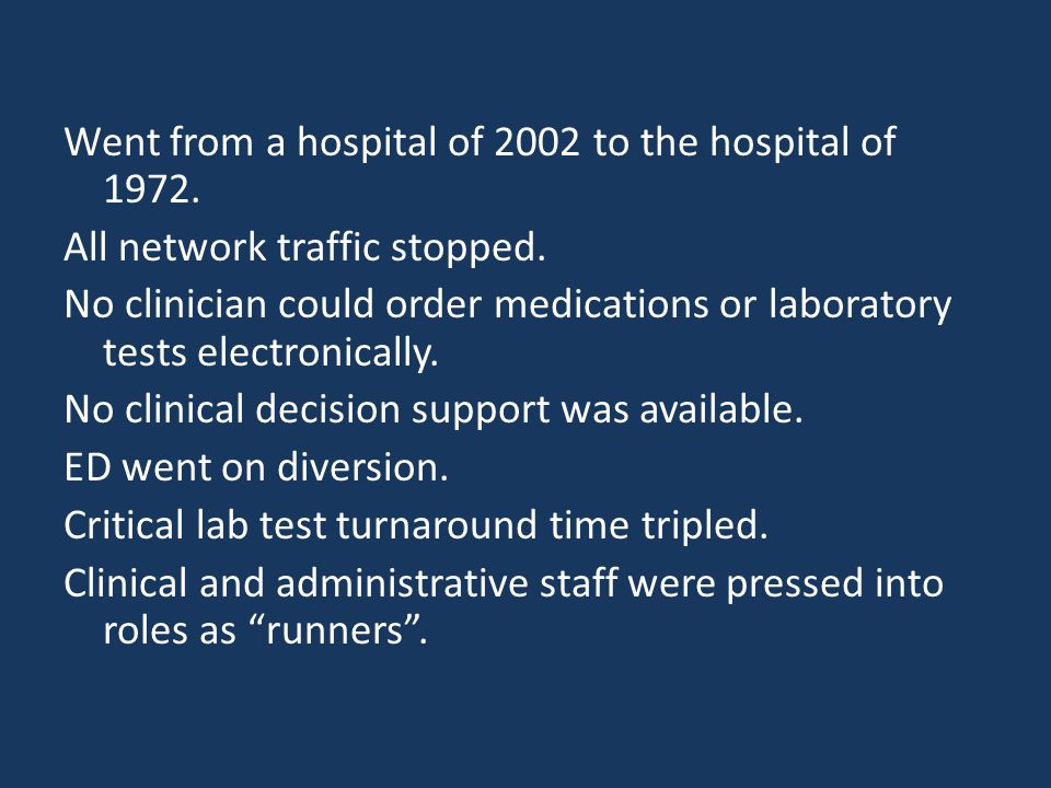 Went from a hospital of 2002 to the hospital of 1972. All network traffic stopped. No clinician could order medications or laboratory tests electronic