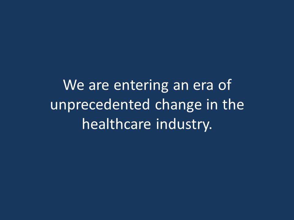 We are entering an era of unprecedented change in the healthcare industry.