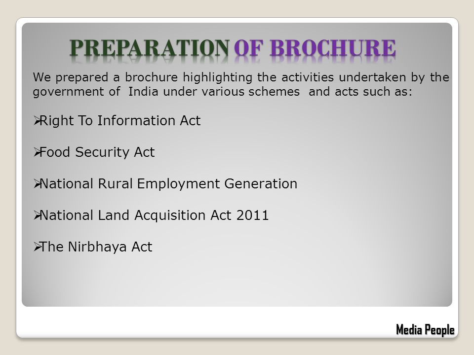 We prepared a brochure highlighting the activities undertaken by the government of India under various schemes and acts such as:  Right To Information Act  Food Security Act  National Rural Employment Generation  National Land Acquisition Act 2011  The Nirbhaya Act Media People