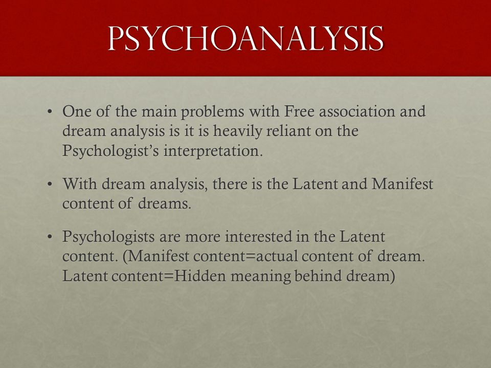 Psychoanalysis One of the main problems with Free association and dream analysis is it is heavily reliant on the Psychologist's interpretation.One of the main problems with Free association and dream analysis is it is heavily reliant on the Psychologist's interpretation.