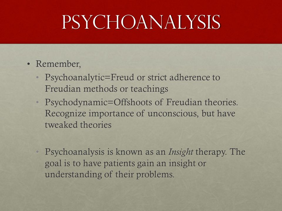 Psychoanalysis Remember,Remember, Psychoanalytic=Freud or strict adherence to Freudian methods or teachingsPsychoanalytic=Freud or strict adherence to Freudian methods or teachings Psychodynamic=Offshoots of Freudian theories.