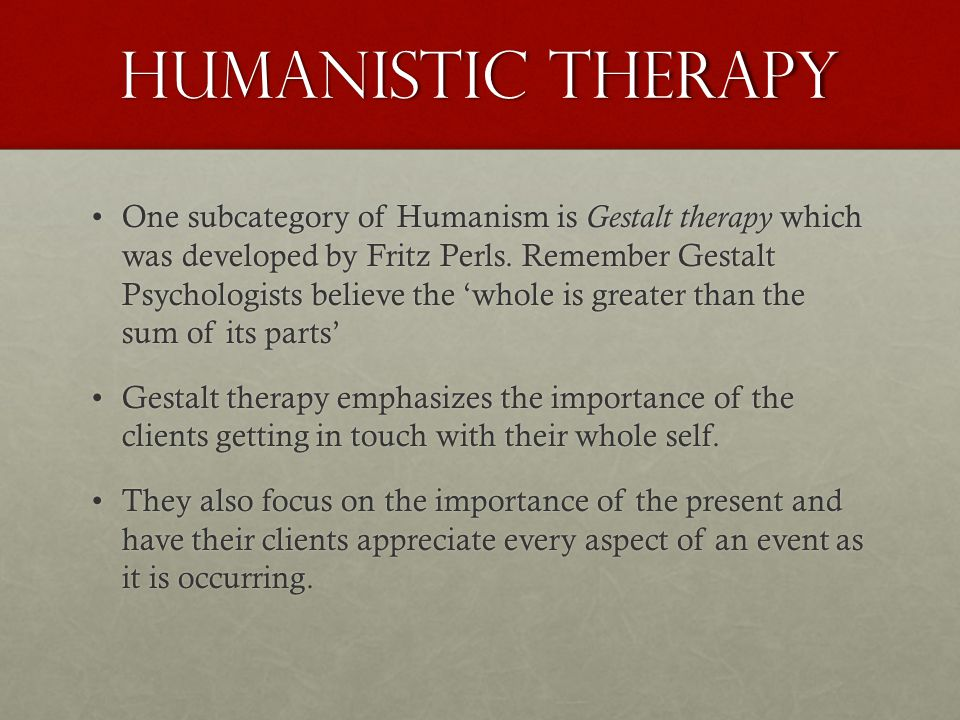 Humanistic Therapy One subcategory of Humanism is Gestalt therapy which was developed by Fritz Perls.