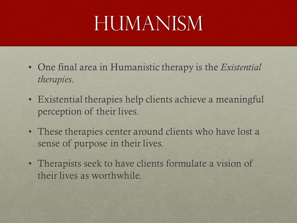 Humanism One final area in Humanistic therapy is the Existential therapies.One final area in Humanistic therapy is the Existential therapies.