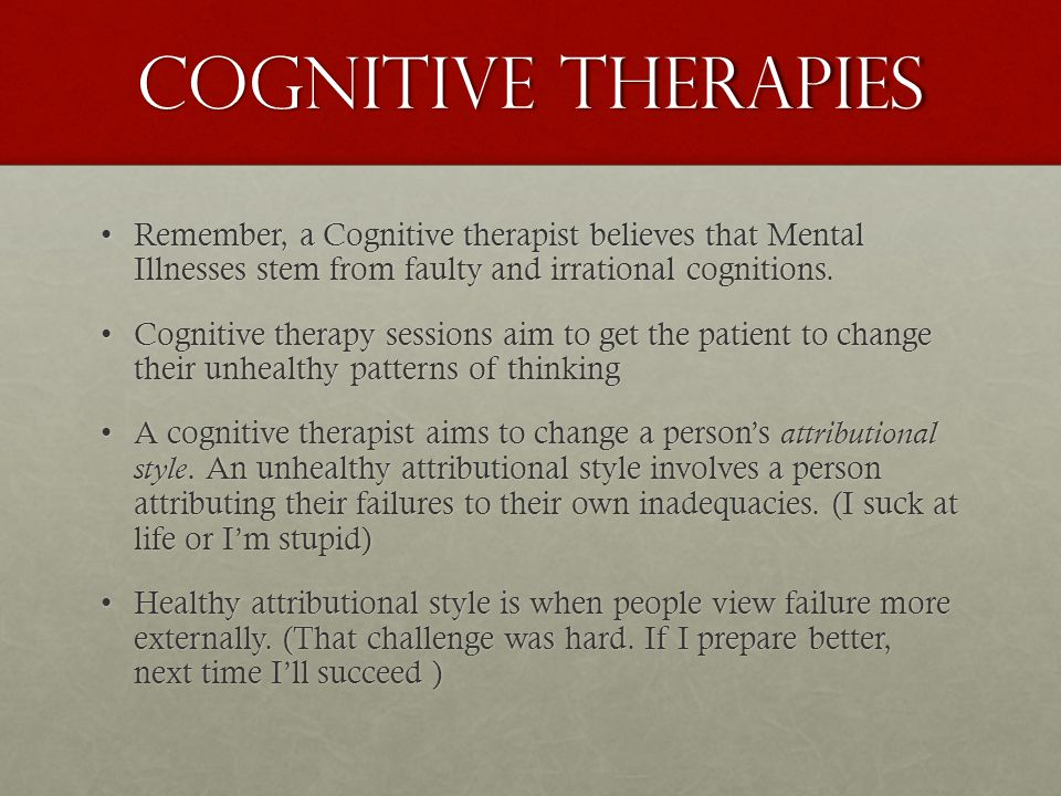 Cognitive Therapies Remember, a Cognitive therapist believes that Mental Illnesses stem from faulty and irrational cognitions.Remember, a Cognitive therapist believes that Mental Illnesses stem from faulty and irrational cognitions.