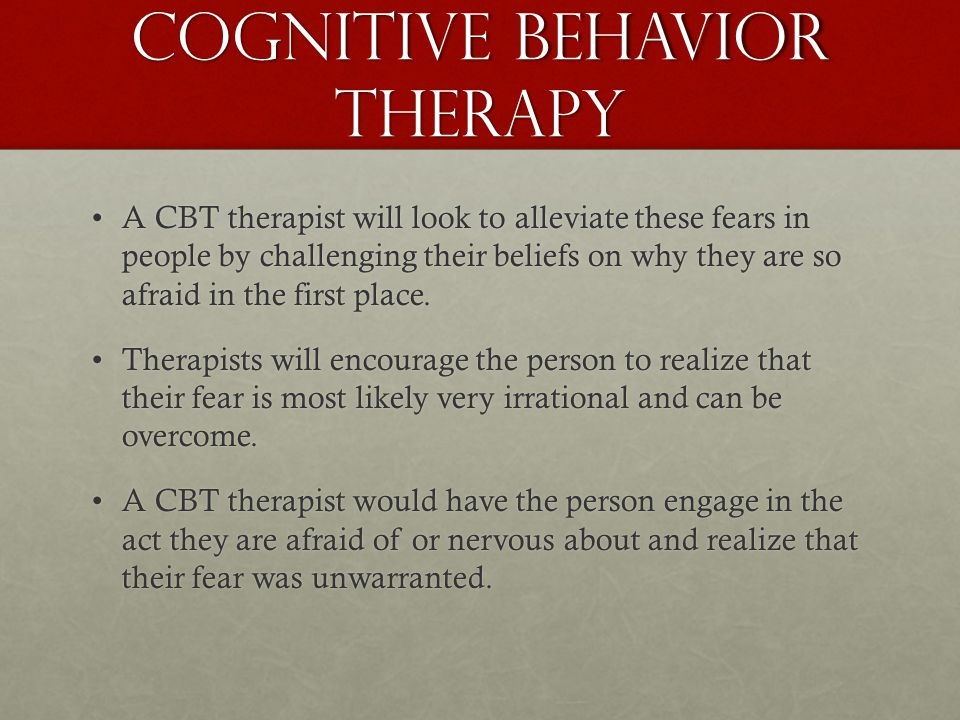Cognitive behavior therapy A CBT therapist will look to alleviate these fears in people by challenging their beliefs on why they are so afraid in the first place.A CBT therapist will look to alleviate these fears in people by challenging their beliefs on why they are so afraid in the first place.