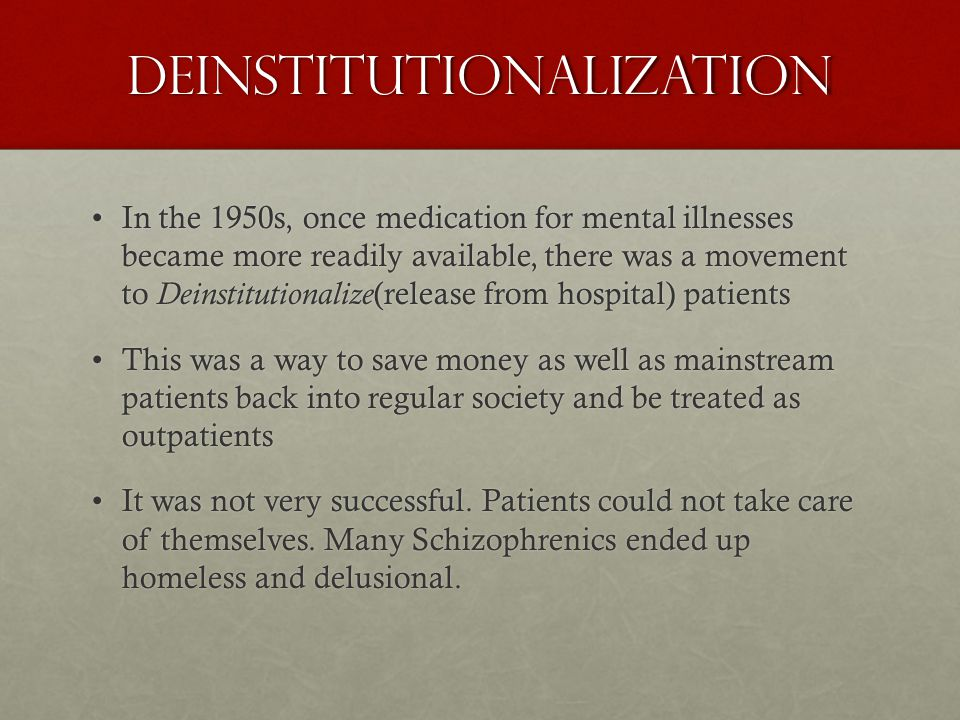Deinstitutionalization In the 1950s, once medication for mental illnesses became more readily available, there was a movement to Deinstitutionalize (release from hospital) patientsIn the 1950s, once medication for mental illnesses became more readily available, there was a movement to Deinstitutionalize (release from hospital) patients This was a way to save money as well as mainstream patients back into regular society and be treated as outpatientsThis was a way to save money as well as mainstream patients back into regular society and be treated as outpatients It was not very successful.
