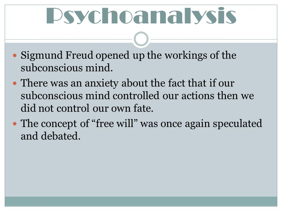 Psychoanalysis Sigmund Freud opened up the workings of the subconscious mind. There was an anxiety about the fact that if our subconscious mind contro