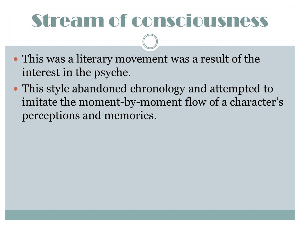 Stream of consciousness This was a literary movement was a result of the interest in the psyche. This style abandoned chronology and attempted to imit