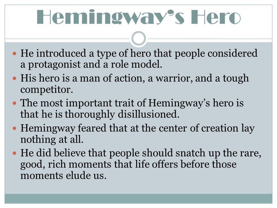 Hemingway's Hero He introduced a type of hero that people considered a protagonist and a role model. His hero is a man of action, a warrior, and a tou