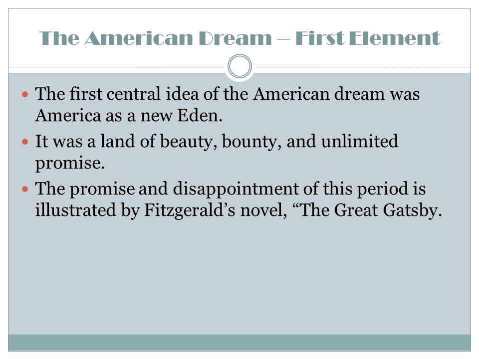 The American Dream – First Element The first central idea of the American dream was America as a new Eden. It was a land of beauty, bounty, and unlimi