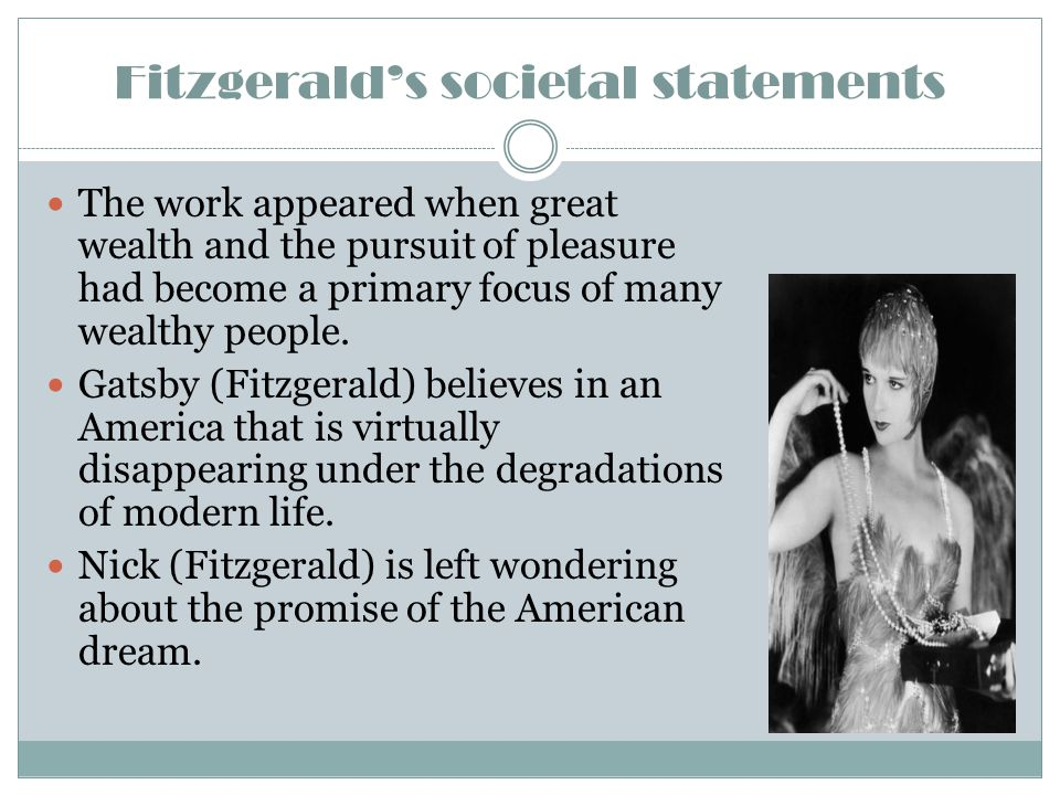 Fitzgerald's societal statements The work appeared when great wealth and the pursuit of pleasure had become a primary focus of many wealthy people. Ga