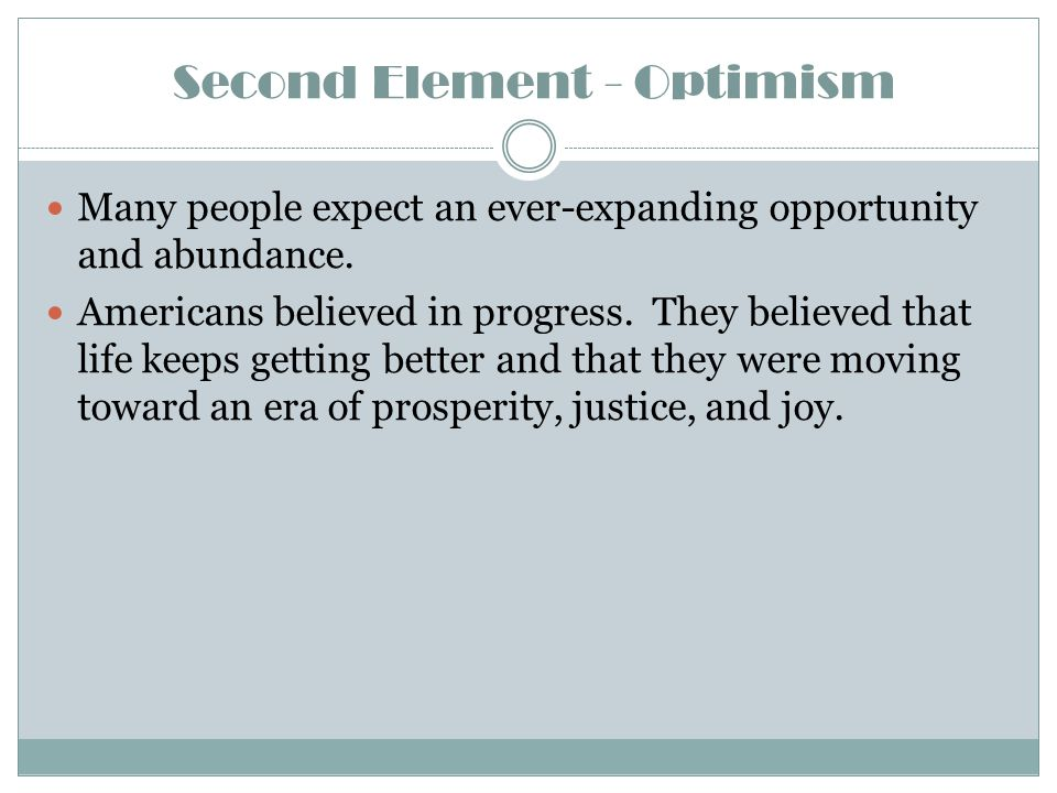 Second Element - Optimism Many people expect an ever-expanding opportunity and abundance. Americans believed in progress. They believed that life keep