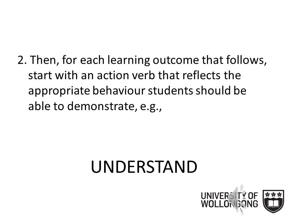 2. Then, for each learning objective that follows, start with an action verb that reflects the appropriate behaviour students should be able to demons