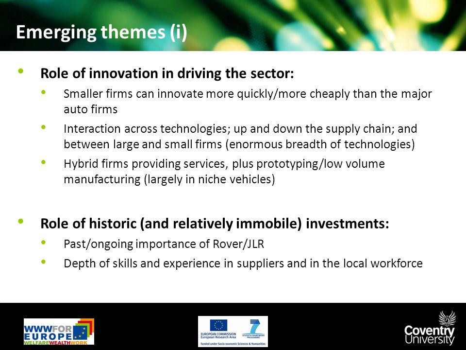 Emerging themes (i) Role of innovation in driving the sector: Smaller firms can innovate more quickly/more cheaply than the major auto firms Interaction across technologies; up and down the supply chain; and between large and small firms (enormous breadth of technologies) Hybrid firms providing services, plus prototyping/low volume manufacturing (largely in niche vehicles) Role of historic (and relatively immobile) investments: Past/ongoing importance of Rover/JLR Depth of skills and experience in suppliers and in the local workforce