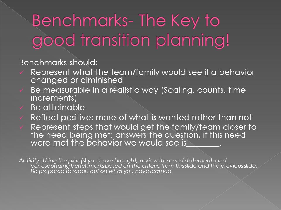 Benchmarks should: Represent what the team/family would see if a behavior changed or diminished Be measurable in a realistic way (Scaling, counts, time increments) Be attainable Reflect positive: more of what is wanted rather than not Represent steps that would get the family/team closer to the need being met; answers the question, if this need were met the behavior we would see is________.