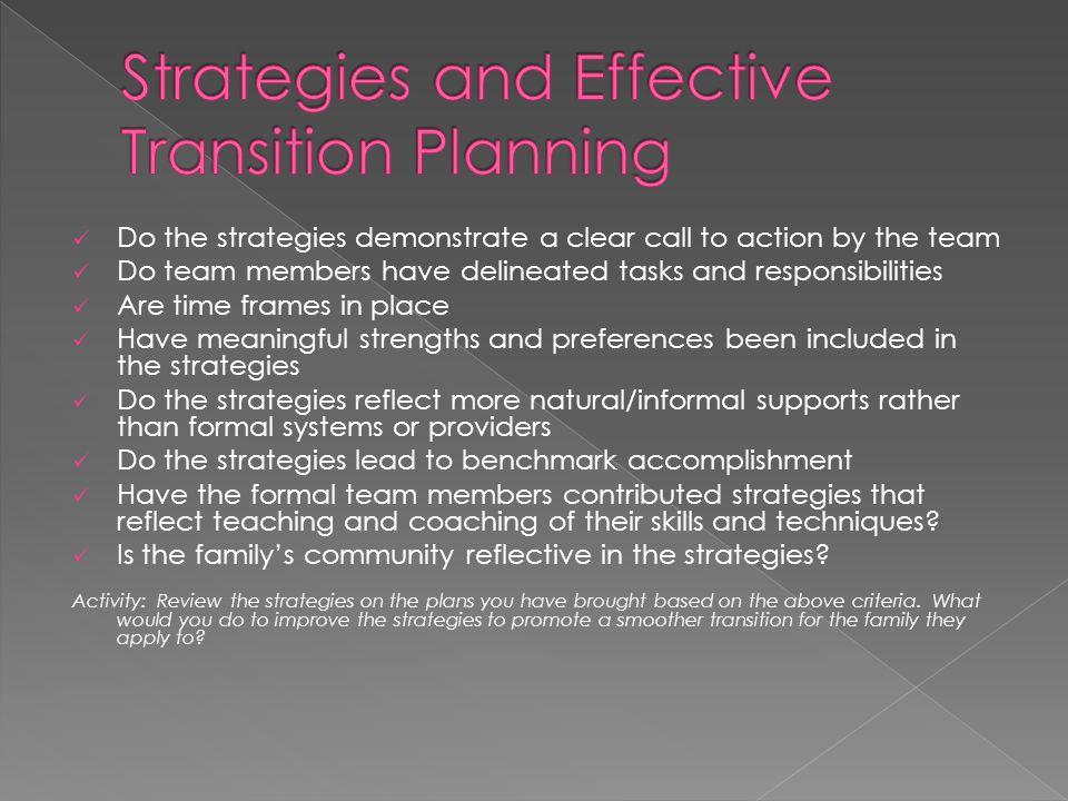 Do the strategies demonstrate a clear call to action by the team Do team members have delineated tasks and responsibilities Are time frames in place Have meaningful strengths and preferences been included in the strategies Do the strategies reflect more natural/informal supports rather than formal systems or providers Do the strategies lead to benchmark accomplishment Have the formal team members contributed strategies that reflect teaching and coaching of their skills and techniques.