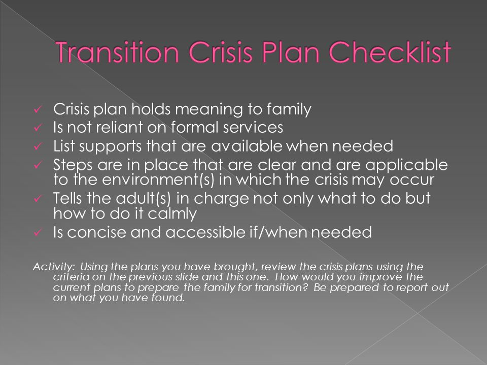 Crisis plan holds meaning to family Is not reliant on formal services List supports that are available when needed Steps are in place that are clear and are applicable to the environment(s) in which the crisis may occur Tells the adult(s) in charge not only what to do but how to do it calmly Is concise and accessible if/when needed Activity: Using the plans you have brought, review the crisis plans using the criteria on the previous slide and this one.