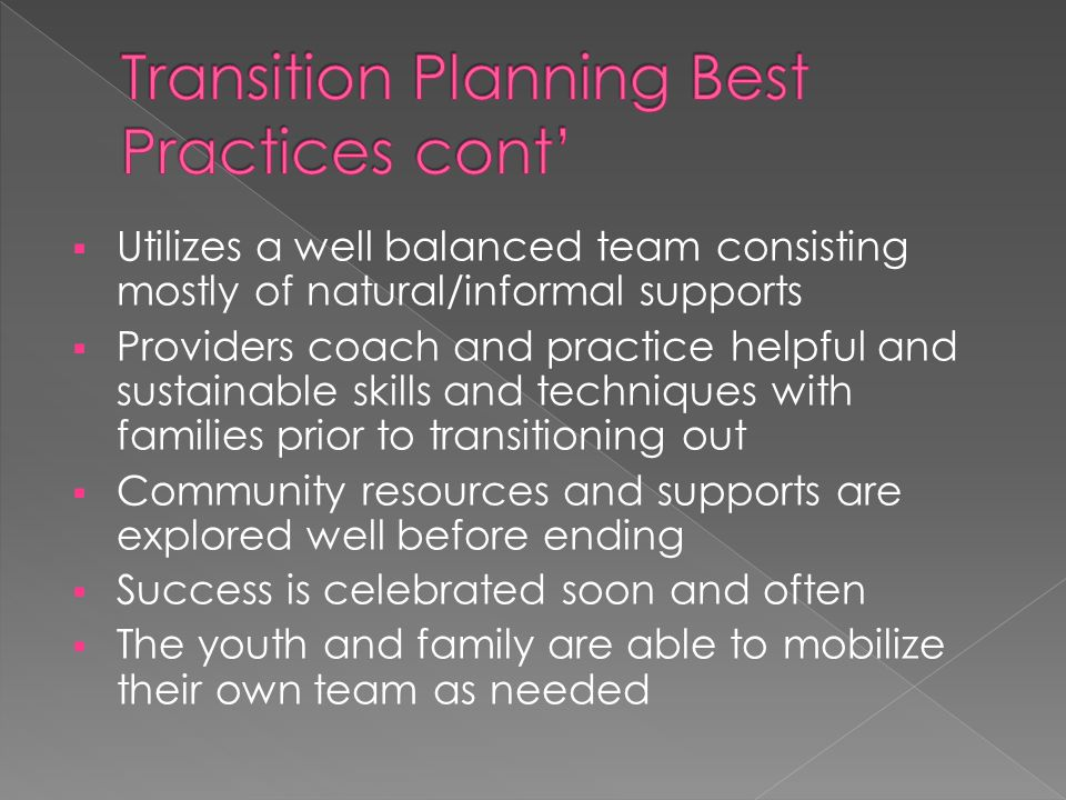  Utilizes a well balanced team consisting mostly of natural/informal supports  Providers coach and practice helpful and sustainable skills and techniques with families prior to transitioning out  Community resources and supports are explored well before ending  Success is celebrated soon and often  The youth and family are able to mobilize their own team as needed