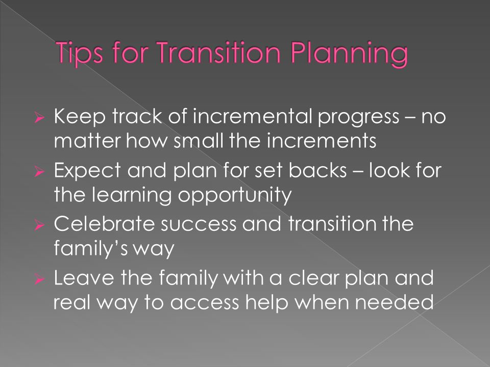  Keep track of incremental progress – no matter how small the increments  Expect and plan for set backs – look for the learning opportunity  Celebrate success and transition the family's way  Leave the family with a clear plan and real way to access help when needed